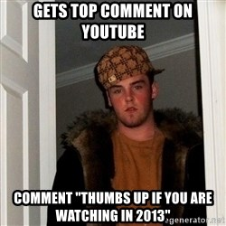 "Scumbag Steve - gets top comment on youtube comment ""thumbs up if you are watching in 2013"""