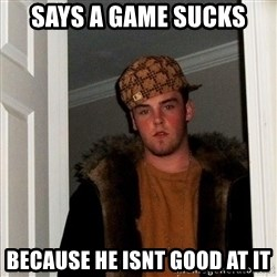 Scumbag Steve - says a game sucks because he isnt good at it