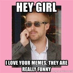 Hey Girl - hey girl i love your memes, they are really funny