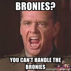 Jack Nicholson - You can't handle the truth! - bronies? you can't handle the bronies
