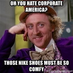 Willy Wonka - oh you hate corporate america? those nike shoes must be so comfy