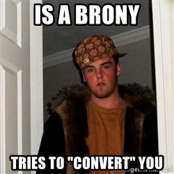 "Scumbag Steve - is a brony tries to ""convert"" you"