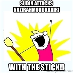All the things - SUDIN ATTACKS NAZIRAHMOHDKHAIRI WITH THE STICK!!