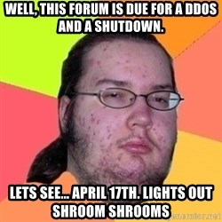 Fat Nerd guy - Well, this forum is due for a DDOS and a shutdown. Lets see... April 17th. Lights out shroom shrooms