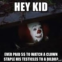 Pennywise the creepy sewer clown. - Hey kid EveR Paid 5$ to watch a clown Staple his tesTicles to a Dildo?