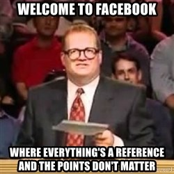 The Points Don't Matter - Welcome to facebook where everything's a reference and the points don't matter