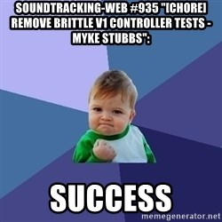 "Success Kid - soundtracking-web #935 ""[CHORE] Remove Brittle v1 Controller Tests - Myke Stubbs"":  success"