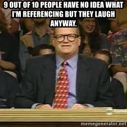 DrewCarey - 9 out of 10 people have no idea what i'm referencing but they laugh anyway.