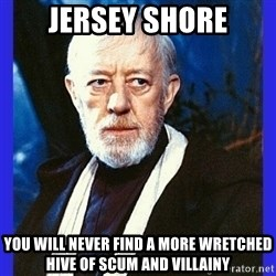 Obi Wan Kenobi  - jersey shore YOU WILL NEVER FIND A MORE WRETCHED HIVE OF SCUM AND VILLAINY