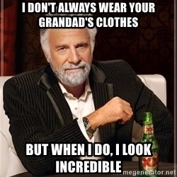 The Most Interesting Man In The World - i don't always wear your grandad's clothes but when i do, i look incredible
