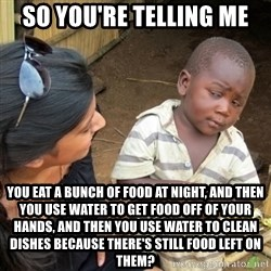 Skeptical 3rd World Kid - so you're telling me you eat a bunch of food at night, and then you use water to get food off of your hands, and then you use water to clean dishes because there's still food left on them?