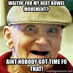 Old man no teeth - waitin' for my next bowel movement? aint nobody got time fo that!