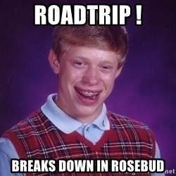 Bad Luck Brian - roadtrip ! breaks down in rosebud