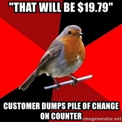 """Retail Robin - """"That will be $19.79"""" customer dumps pile of change on counter"""