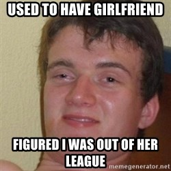 really high guy - Used to have girlfriend figured i was out of her league
