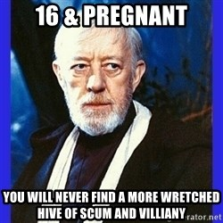 Obi Wan Kenobi  - 16 & Pregnant YOU WILL NEVER FIND A MORE WRETCHED HIVE OF SCUM AND VILLIANY