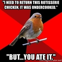 """Retail Robin - """"I need to return this rotisserie chicken, it was undercooked."""" """"but...you ate it."""""""