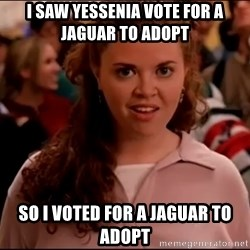 Mean Girls meme - i saw yessenia vote for a jaguar to adopt so i voted for a jaguar to adopt
