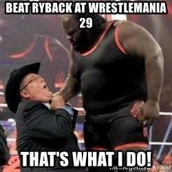 Mark Henry - beat ryback at wrestlemania 29 that's what i do!