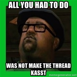Big Smoke - All you had to do Was not make the thread kasst