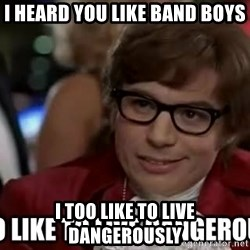 I too like to live dangerously - I heard you like band boys I too like to live dangerously