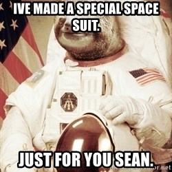 space sloth - Ive made a special space suit. Just for you sean.