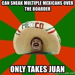 Successful Mexican - Can sneak multiple mexicans over the boarder only takes Juan