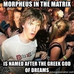 -Sudden Clarity Clarence - Morpheus in the matrix  is named after the greek god of dreams