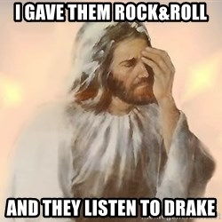 disappointed jesus - I gave them rock&roll and they LISTEN to drake