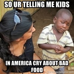 So You're Telling me - SO UR TELLING ME KIDS  IN AMERICA CRY ABOUT BAD FOOD