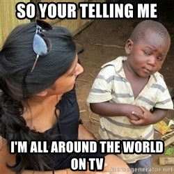 So You're Telling me - SO YOUR TELLING ME  I'M ALL AROUND THE WORLD ON TV