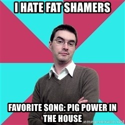 Privilege Denying Dude - I hate fat shamers Favorite song: Pig power in the house