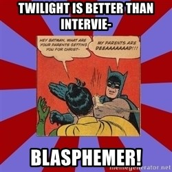 Batman Slapping Robin - Twilight is better than intervie- blasphemer!