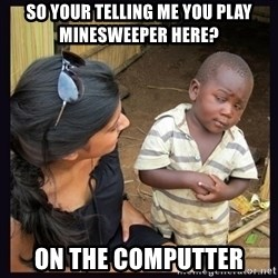 Skeptical third-world kid - So your telling me you play minesweeper here? ON the computter