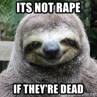 Sexual Sloth - its not rape if they're dead