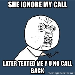 Y U No - she ignore my call later texted me y u no call back