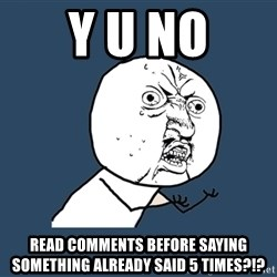 Y U No - Y U No read comments before saying something already said 5 times?!?