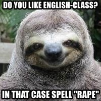 """Sexual Sloth - Do you like English-class? In that case spell """"RAPE"""""""