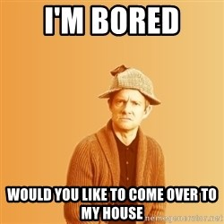 TIPICAL ABSURD - i'm bored  would you like to come over to my house