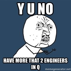 Y U No - Y U No have more that 2 engineers in Q