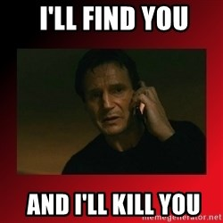 When I Find You, I'll Kill You -  I'LL FIND You  AND I'LL KILL you