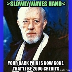 Obi Wan Kenobi  - >slowly waves hand< your back pain is now gone, that'll be 2000 credits