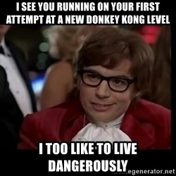 live dangerously austin - I see you running on your first attempt at a new donkey kong level i too like to live dangerously