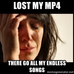 First World Problems - Lost my mp4 there go all my endless songs