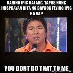 Willie Revillame me - kanina ipis kalang, tapos nung inisprayan kita ng baygon flying ipis ka na? you dont do that to me