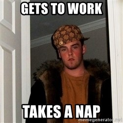 Scumbag Steve - Gets to work takes a nap