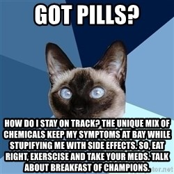 Chronic Illness Cat - Got Pills? How do I stay on track? The unique mix of chemicals keep my symptoms at bay while stupifying me with side effects. So, eat right, exerscise and take your meds. talk about breakfast of champions.