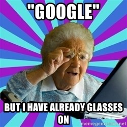 """old lady - """"google"""" But i have already glasses on"""