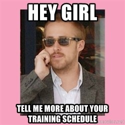 Hey Girl - Hey girl tell me more about your training schedule