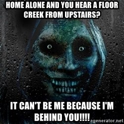 NEVER ALONE  - HOME ALONE AND YOU HEAR A FLOOR CREEK FROM UPSTAIRS? IT CAN'T BE ME BECAUSE I'M BEHIND YOU!!!!